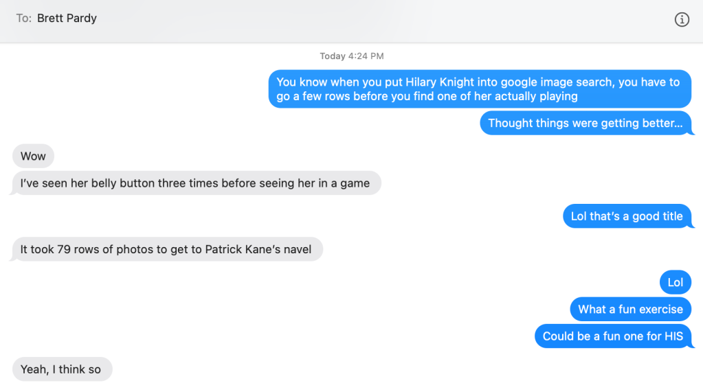 An image of a text message conversation;  Courtney: You know when you Hilary Knight into google image search, you have to go a few rows before you find one of her actually playing. Thought things were getting better...  Brett: Wow. I've seen her belly button three times before seeing her in a game.  Courtney: Lol that's a good title  Brett: It took 79 rows to get to Patrick Kane's navel.  Courtney: Lol. What a fun exercie. Could be a fun one for HIS  Brett: Yeah, I think so.